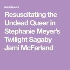 Resuscitating the Undead Queer in Stephanie Meyer's Twilight Sagaby Jami McFarland