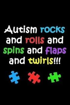 #Autism rocks!...and rolls, and spins...and flaps & twirls...moms, u know what I mean. =)