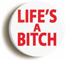 LIFES A BITCH FUNNY BADGE BUTTON PIN (Size is 1inch/25mm Diameter)