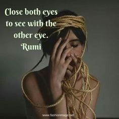 Close both eyes to see with the other eye -Rumi