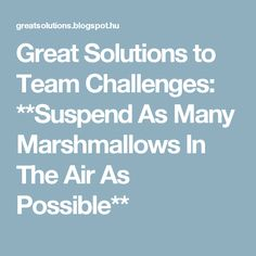 Great Solutions to Team Challenges: **Suspend As Many Marshmallows In The Air As Possible**