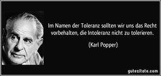 Im Namen der Toleranz sollten wir uns das Recht vorbehalten, die Intoleranz nicht zu tolerieren. (Karl Popper)