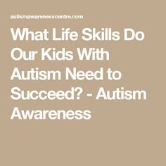 What Life Skills Do Our Kids With Autism Need to Succeed? - Autism Awareness