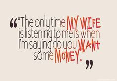 """The only time my wife is listening to me is when I'm saying do you want some money."",funny marriage quotes"