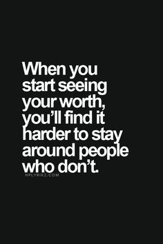 When you start seeing your worth, you'll find it harder to stay around people who don't. So true!