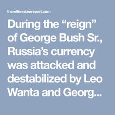 """During the """"reign"""" of George Bush Sr., Russia's currency was attacked and destabilized by Leo Wanta and George Soros using fake U.S. Treasury bonds and currency from the U.S. Treasury. Bush Sr.'s brother ran Riggs Bank which created an affiliate, Velment Bank, to launder the money and gold stolen from Russia."""
