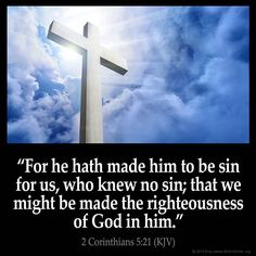"II Corinthians 5:21 KJV!! ( http://kristiann1.com/2015/02/17/2c521/ ) ""For He hath made Him to be sin for us, who knew no sin; that we might be made the righteousness of God in Him."" ✝✡Hallelujah & Shalom!! Kristi Ann✡✝"