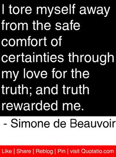 I tore myself away from the safe comfort of certainties through my love for the truth; and truth rewarded me. - Simone de Beauvoir #quotes #quotations