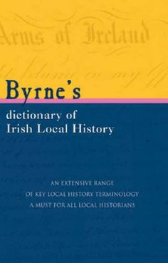 Byrne's Dictionary of Irish Local History: From Earliest Times to C. 1900 by Joseph Byrne
