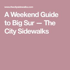 A Weekend Guide to Big Sur — The City Sidewalks