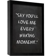 Say you'll love me every waking moment...