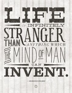 Life is infinitely stranger than anything which the mind of man can invent - Sherlock Holmes