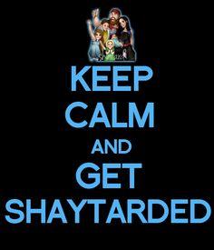 keep calm and get shaytarded- watch the SHAYTARDS!!!<3