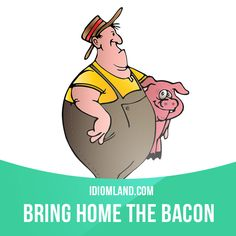 """Bring home the bacon"" means ""to earn money to live on"".  Example: If John is going to stay at home with the kids, someone else will have to bring home the bacon."