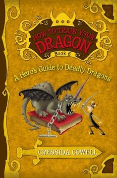 How to Train Your Dragon Book 6: A Hero's Guide to Deadly Dragons (How to Train Your Dragon (Heroic Misadventures of Hiccup Horrendous Haddock III)) by Cressida Cowell
