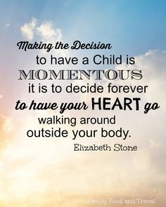 Motherhood quote: The Momentous decision to have your heart go walking around outside your body.