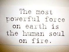 The most powerful force on earth is the human soul on fire.