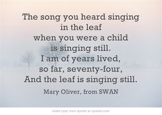 The song you heard singing in the leaf when you were a child is singing still. I am of years lived, so far, seventy-four, And the leaf is singing still.