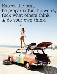 Expect the best, prepare for the worst, screw what others think, and do your own thing