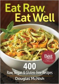 Eat Raw, Eat Well: 400 Raw, Vegan and Gluten-Free Recipes: Douglas McNish: 9780778802952: Amazon.com: Books