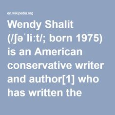 Wendy Shalit-- (born 1975) is an American conservative writer and author who has written the books A Return to Modesty: Discovering the Lost Virtue, published by Free Press in 1999[2][3] and Girls Gone Mild: Young Rebels Reclaim Self-Respect and Find It's Not Bad to Be Good, published by Random House in 2007 and The Good Girl Revolution: Young Rebels with Self-Esteem and High Standards, published by Random House in 2008.