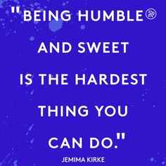 Being humble and sweet is the hardest thing you can do.