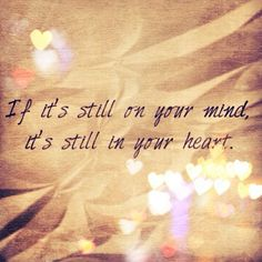 If it's still on your mind, it's still in your heart