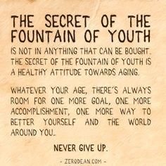 The secret of the Fountain of Youth - Zero Dean Words Quotes, Me Quotes, Sayings, Eternal Youth, Fountain Of Youth, Pretty Quotes, Never Too Late, Some Words, Powerful Words