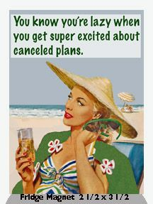 You know you're lazy when you get super excited about canceled plans.   -   Fridge Magnet