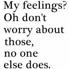 My feelings. Oh don't worry about those, no one else does.