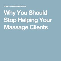 Why You Should Stop Helping Your Massage Clients