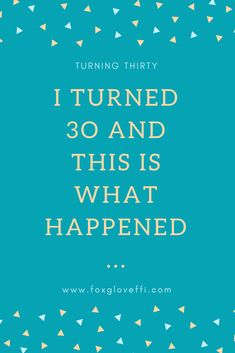 http://www.foxgloveffi.com/i-turned-30-and-this-is-what-happened/  turning 30 | I turned thirty | turning 30 quotes |30 birthday party ideas | turning 30 humour | turning 30 ideas