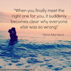 """""""When you finally meet the right one for you, it suddenly becomes clear why everyone else was so wrong."""" - Steve Maraboli #quote"""