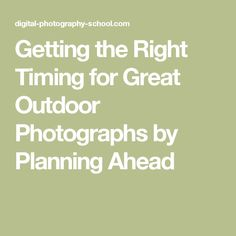 Getting the Right Timing for Great Outdoor Photographs by Planning Ahead