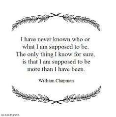 I have never known who or what I am supposed to be. The only thing I know for sure, is that I am supposed to be more than I have been. William Chapman