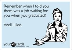 Remember when I told you there was a job waiting for you when you graduated? Well, I lied.   Graduation Ecard   someecards.com