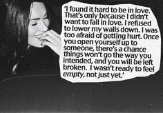 """'I found it hard to be in love.  That's only because I didn't want to fall in love.  I refused to lower my walls down.  I was too afraid of getting hurt.  Once you open yourself up to someone, there's a chance things won't go the way you intended and you will be left broken.  I wasn't ready to feel empty, just not yet."""""""