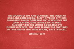 the sounds of joy and gladness, the voices of bride and bridegroom, and the voices of those who bring thank offerings to the house of the LORD, saying, 'Give thanks to the LORD Almighty, for the LORD is good; his love endures forever.' For I will restore the fortunes of the land as they were before,' says the LORD. - Jeremiah 33:11 | made with Spoken.ly