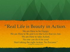 Real Life is Beauty in Action Take Action, Inspirational Thoughts, Real Life, Author, Happy, Quotes, Beauty, Quotations, Writers
