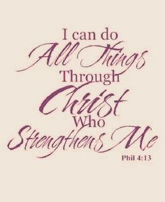 I can do all things through Christ who strengthens me.. Phil. 4:13