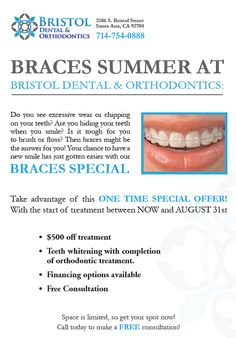 It's a Braces Summer at Bristol Dental & Orthodontics! Now's the time to get your ideal smile if you've been thinking about getting braces. Our special offer includes; $500 off treatment & teeth whitening with completion of orthodontic treatment. Space is limited and the offer ends August 31st. Call 714-754-0888 today to schedule your free consultation.