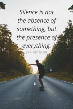 """""""Silence is not the absence of something, but the presence of everything.""""  – John Grossman"""