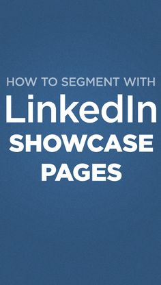 Great tips on how to segment your audience using LinkedIn showcase pages.