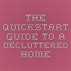"The Quickstart Guide to a Decluttered Home by Leo Babauta of ZenHabits - ""1) Start small 2) Work in chunks 3) Follow a simple method 4) Put stuff in your car trunk 5) Talk to everyone in your household 6) Notice your resistance and finally, 7) Enjoy the process"""