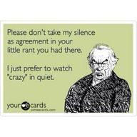"Please don't take my silence as agreement in your little rant you had there.  I just prefer to watch ""crazy"" in silence."