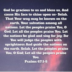 Psalms God be gracious to us and bless us, And cause His face to shine upon us— Selah. That Your way may be known on the earth, Your salvation among all nations. Let the peoples praise You, O God; Niv Bible, New American Standard Bible, Psalms, Blessed, Earth, Let It Be, God, Face, Dios