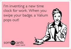Funny Workplace Ecard: Im inventing a new time clock for work. When you swipe your badge, a Valium pops out!