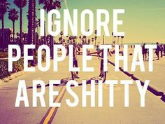 Ignore people that are shitty.