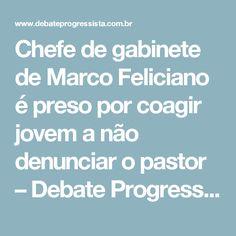 Chefe de gabinete de Marco Feliciano é preso por coagir jovem a não denunciar o pastor – Debate Progressista