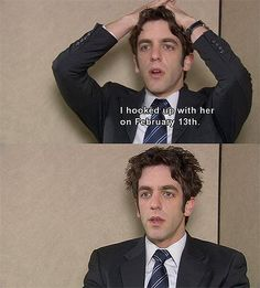 "Ryan: ""I hooked up with her on February 13."" (Season 2 Episode 16 ""Valentine's Day"")"